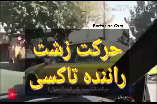 فیلم حرکت زشت و ناشایست راننده تاکسی با یک زن در اصفهان